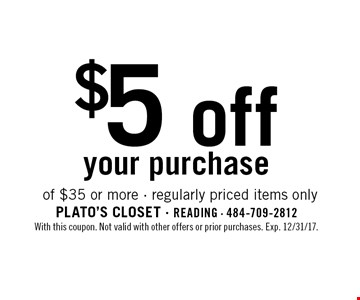 $5 off your purchase of $35 or more. Regularly priced items only. With this coupon. Not valid with other offers or prior purchases. Exp. 12/31/17.