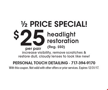 $25 per pair headlight restoration (Reg. $50) increase visibility, remove scratches & restore dull, cloudy lenses to look like new! With this coupon. Not valid with other offers or prior services. Expires 12/31/17.