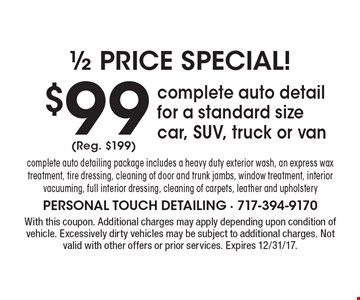 $99 complete auto detail for a standard size car, SUV, truck or van complete auto detailing package includes a heavy duty exterior wash, an express wax treatment, tire dressing, cleaning of door and trunk jambs, window treatment, interior vacuuming, full interior dressing, cleaning of carpets, leather and upholstery. (Reg. $199). With this coupon. Additional charges may apply depending upon condition of vehicle. Excessively dirty vehicles may be subject to additional charges. Not valid with other offers or prior services. Expires 12/31/17.