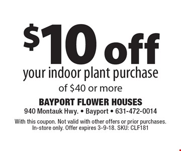 $10 off your indoor plant purchase of $40 or more. With this coupon. Not valid with other offers or prior purchases. In-store only. Offer expires 3-9-18. SKU: CLF181