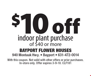 $10 off indoor plant purchase of $40 or more. With this coupon. Not valid with other offers or prior purchases. In-store only. Offer expires 3-9-18. CLF181