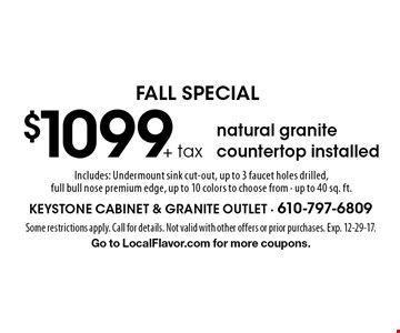 FALL SPECIAL $1099+ tax natural granite countertop installed. Includes: Undermount sink cut-out, up to 3 faucet holes drilled, full bull nose premium edge, up to 10 colors to choose from - up to 40 sq. ft.. Some restrictions apply. Call for details. Not valid with other offers or prior purchases. Exp. 12-29-17. Go to LocalFlavor.com for more coupons.
