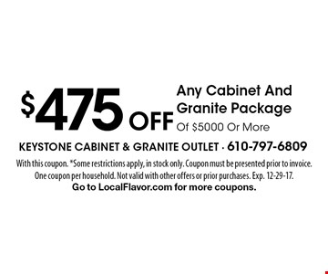 $475 Off Any Cabinet And Granite Package Of $5000 Or More. With this coupon. *Some restrictions apply, in stock only. Coupon must be presented prior to invoice. One coupon per household. Not valid with other offers or prior purchases. Exp. 12-29-17. Go to LocalFlavor.com for more coupons.