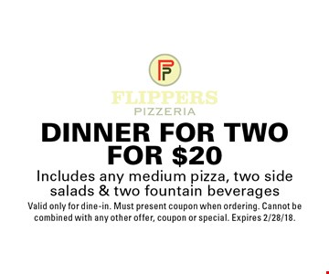 Dinner for two for $20. Includes any medium pizza, two side salads & two fountain beverages Valid only for dine-in. Must present coupon when ordering. Cannot be combined with any other offer, coupon or special. Expires 2/28/18.