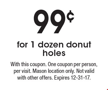 99¢ for 1 dozen donut holes. With this coupon. One coupon per person, per visit. Mason location only. Not valid with other offers. Expires 12-31-17.