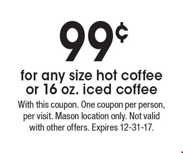 99¢ for any size hot coffee or 16 oz. iced coffee. With this coupon. One coupon per person, per visit. Mason location only. Not valid with other offers. Expires 12-31-17.