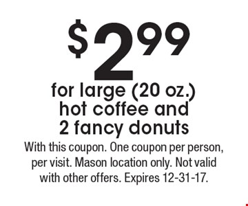 $2.99 for large (20 oz.) hot coffee and 2 fancy donuts. With this coupon. One coupon per person, per visit. Mason location only. Not valid with other offers. Expires 12-31-17.