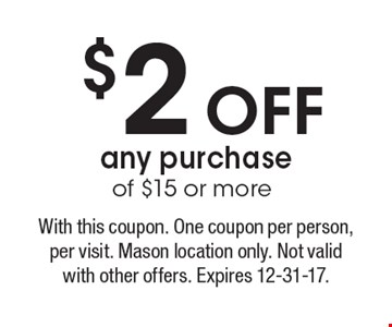 $2 OFF any purchase of $15 or more. With this coupon. One coupon per person, per visit. Mason location only. Not valid with other offers. Expires 12-31-17.