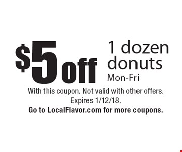 $5 off 1 dozen donuts Mon-Fri. With this coupon. Not valid with other offers. Expires 1/12/18. Go to LocalFlavor.com for more coupons.