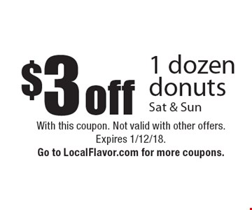 $3 off 1 dozen donuts Sat & Sun. With this coupon. Not valid with other offers. Expires 1/12/18. Go to LocalFlavor.com for more coupons.