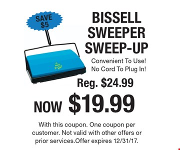 BISSELL SWEEPER SWEEP-UP Reg. $24.99NOW $19.99. With this coupon. One coupon per customer. Not valid with other offers or prior services. Offer expires 12/31/17.