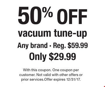 50% off vacuum tune-up Any brand - Reg. $59.99 Only $29.99. With this coupon. One coupon per customer. Not valid with other offers or prior services.Offer expires 12/31/17.