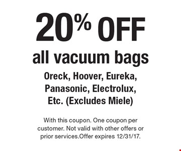 20% off all vacuum bags Oreck, Hoover, Eureka, Panasonic, Electrolux, Etc. (Excludes Miele). With this coupon. One coupon per customer. Not valid with other offers or prior services.Offer expires 12/31/17.