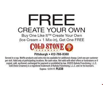 FREE Create Your Own Buy One Like It Create Your Own (Ice Cream + 1 Mix-in), Get One FREE. Served in a cup. Waffle products and extra mix-ins available for additional charge. Limit one per customer per visit. Valid only at participating locations. No cash value. Not valid with other offers or fundraisers or if copied, sold, auctioned, exchanged for payment or prohibited by law. 2015 Kahala Franchising, L.L.C. Cold Stone Creamery is a registered trademark of Kahala Franchising, L.L.C. and /or its licensors. Expires12/31/17. Plu38