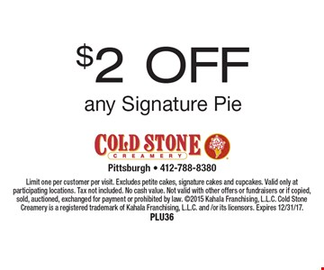$2 OFF any Signature Pie. Limit one per customer per visit. Excludes petite cakes, signature cakes and cupcakes. Valid only at participating locations. Tax not included. No cash value. Not valid with other offers or fundraisers or if copied, sold, auctioned, exchanged for payment or prohibited by law. 2015 Kahala Franchising, L.L.C. Cold Stone Creamery is a registered trademark of Kahala Franchising, L.L.C. and /or its licensors. Expires 12/31/17. Plu36