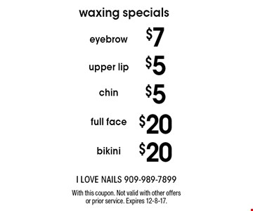 Waxing Specials. $20 bikini. $20 full face. $5 chin. $5 upper lip. $7 eyebrow. With this coupon. Not valid with other offers or prior service. Expires 12-8-17.