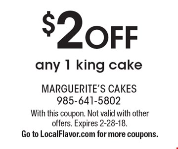 $2 OFF any 1 king cake. With this coupon. Not valid with other offers. Expires 2-28-18. Go to LocalFlavor.com for more coupons.
