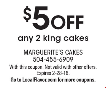 $5 off any 2 king cakes. With this coupon. Not valid with other offers. Expires 2-28-18. Go to LocalFlavor.com for more coupons.