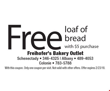 Free loaf of bread with $5 purchase. With this coupon. Only one coupon per visit. Not valid with other offers. Offer expires 2/23/18.