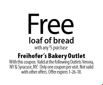 Free loaf of bread with any $5 purchase. With this coupon. Valid at the following Outlets Verona, NY & Syracuse, NY. Only one coupon per visit. Not valid with other offers. Offer expires 1-26-18.
