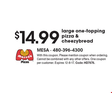 $14.99 large one-topping pizza & cheezybread. With this coupon. Please mention coupon when ordering. Cannot be combined with any other offers. One coupon per customer. Expires 12-8-17. Code: HD7676.