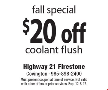 fall special $20 off coolant flush. Must present coupon at time of service. Not valid with other offers or prior services. Exp. 12-8-17.