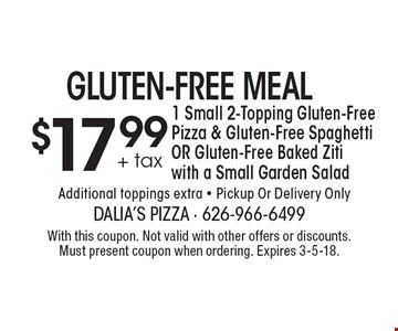 Gluten-Free Meal. $17.99 + tax 1 Small 2-Topping Gluten-Free Pizza & Gluten-Free Spaghetti OR Gluten-Free Baked Ziti with a Small Garden Salad. Additional toppings extra. Pickup Or Delivery Only. With this coupon. Not valid with other offers or discounts. Must present coupon when ordering. Expires 3-5-18.
