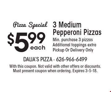 Pizza Special. $5.99 each 3 Medium Pepperoni Pizzas. Min. purchase 3 pizzas. Additional toppings extra. Pickup Or Delivery Only. With this coupon. Not valid with other offers or discounts. Must present coupon when ordering. Expires 3-5-18.