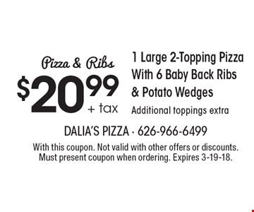 Pizza & Ribs. $20.99 + tax 1 Large 2-Topping Pizza With 6 Baby Back Ribs & Potato Wedges, Additional toppings extra. With this coupon. Not valid with other offers or discounts. Must present coupon when ordering. Expires 3-19-18.