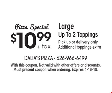 Pizza Special. $10.99 + tax Large Pizza. Up To 2 Toppings. Pick up or delivery only. Additional toppings extra. With this coupon. Not valid with other offers or discounts. Must present coupon when ordering. Expires 4-16-18.