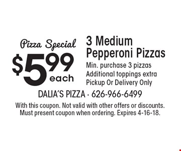 Pizza Special. $5.99 each 3 Medium Pepperoni Pizzas. Min. purchase 3 pizzas. Additional toppings extra. Pickup Or Delivery Only. With this coupon. Not valid with other offers or discounts. Must present coupon when ordering. Expires 4-16-18.