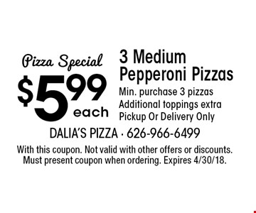 Pizza Special: $5.99 each 3 Medium Pepperoni Pizzas. Min. purchase 3 pizzas. Additional toppings extra. Pickup Or Delivery Only. With this coupon. Not valid with other offers or discounts. Must present coupon when ordering. Expires 4/30/18.