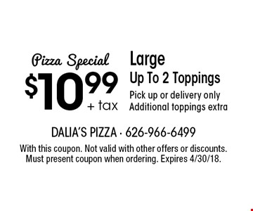 Pizza Special: $10.99 + tax Large Up To 2 Toppings. Pick up or delivery only. Additional toppings extra. With this coupon. Not valid with other offers or discounts. Must present coupon when ordering. Expires 4/30/18.