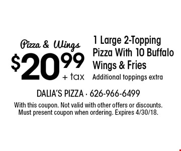 Pizza & Wings $20.99 + tax 1 Large 2-Topping Pizza With 10 Buffalo Wings & Fries. Additional toppings extra. With this coupon. Not valid with other offers or discounts. Must present coupon when ordering. Expires 4/30/18.