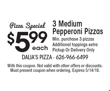 Pizza Special $5.99 each 3 Medium Pepperoni Pizzas. Min. purchase 3 pizzas. Additional toppings extra. Pickup Or Delivery Only. With this coupon. Not valid with other offers or discounts. Must present coupon when ordering. Expires 5/14/18.