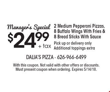 Manager's Special. $24.99 + tax 2 Medium Pepperoni Pizzas, 8 Buffalo Wings With Fries & 8 Bread Sticks With Sauce. Pick up or delivery only. Additional toppings extra. With this coupon. Not valid with other offers or discounts. Must present coupon when ordering. Expires 5/14/18.