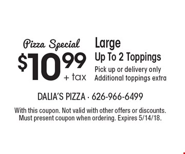 Pizza Special. $10.99 + tax Large Up To 2 Toppings. Pick up or delivery only. Additional toppings extra. With this coupon. Not valid with other offers or discounts. Must present coupon when ordering. Expires 5/14/18.