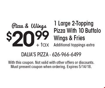 Pizza & Wings. $20.99 + tax 1 Large 2-Topping Pizza With 10 Buffalo Wings & Fries. Additional toppings extra. With this coupon. Not valid with other offers or discounts. Must present coupon when ordering. Expires 5/14/18.