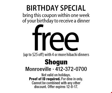 Birthday Special bring this coupon within one week of your birthday to receive a dinner free (up to $25 off) with 4 or more hibachi dinners. Not valid on holidays. Proof of ID required. For dine in only. Cannot be combined with any other discount. Offer expires 12-8-17.