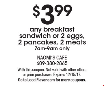 $3.99 any breakfast sandwich or 2 eggs, 2 pancakes, 2 meats 7am-9am only. With this coupon. Not valid with other offers or prior purchases. Expires 12/15/17. Go to LocalFlavor.com for more coupons.