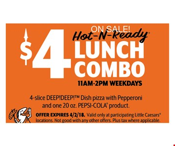 On Sale! Hot-N-Ready $4 Lunch Combo. 11am-2pm Weekdays. 4-Slice Deep! Deep!™ Dish pizza with Pepperoni and one 20 oz. Pepsi-Cola product.