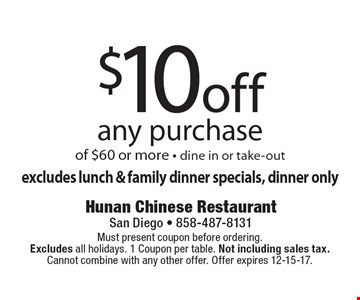 $10 off any purchase of $60 or more - dine in or take-out excludes lunch & family dinner specials, dinner only. Must present coupon before ordering. Excludes all holidays. 1 Coupon per table. Not including sales tax. Cannot combine with any other offer. Offer expires 12-15-17.