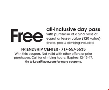 Free all-inclusive day pass with purchase of a 2nd pass of equal or lesser value ($20 value). Fitness, pool & climbing included. With this coupon. Not valid with other offers or prior purchases. Call for climbing hours. Expires 12-15-17. Go to LocalFlavor.com for more coupons.