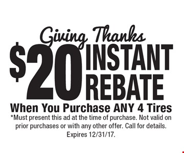 $20 INSTANT REBATE When You Purchase ANY 4 Tires. *Must present this ad at the time of purchase. Not valid on prior purchases or with any other offer. Call for details. Expires 12/31/17.