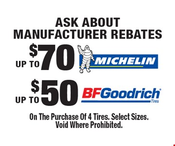 Ask ABOUT Manufacturer Rebates UP TO $50 BF Goodrich. UP TO $70 Michelin. On The Purchase Of 4 Tires. Select Sizes. Void Where Prohibited.