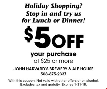 Holiday Shopping? Stop in and try us for Lunch or Dinner! $5off your purchase of $25 or more. With this coupon. Not valid with other offers or on alcohol. Excludes tax and gratuity. Expires 1-31-18.