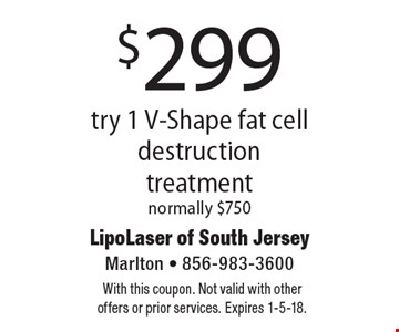 $299 try 1 V-Shape fat cell destruction treatment normally $750. With this coupon. Not valid with other offers or prior services. Expires 1-5-18.