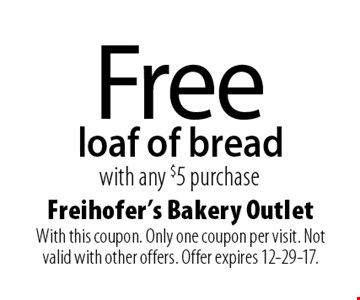 Free loaf of bread with any $5 purchase. With this coupon. Only one coupon per visit. Not valid with other offers. Offer expires 12-29-17.
