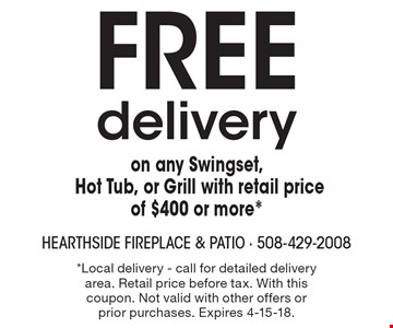 Free delivery on any Swingset, Hot Tub, or Grill with retail price of $400 or more*. *Local delivery - call for detailed delivery area. Retail price before tax. With this coupon. Not valid with other offers or prior purchases. Expires 4-15-18.