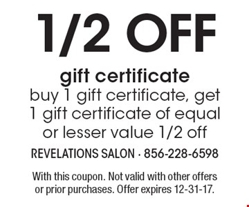 1/2 off gift certificate, buy 1 gift certificate, get 1 gift certificate of equal or lesser value 1/2 off. With this coupon. Not valid with other offers or prior purchases. Offer expires 12-31-17.